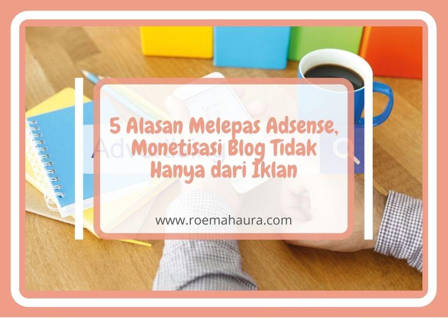 5 Alasan Melepas AdSense, Monetisasi Blog Tidak Hanya dari Iklan